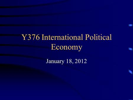 Y376 International Political Economy January 18, 2012.