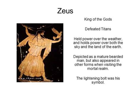 Zeus King of the Gods Defeated Titans Held power over the weather, and holds power over both the sky and the land of the earth. Depicted as a mature bearded.