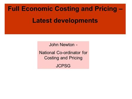 Full Economic Costing and Pricing – Latest developments John Newton - National Co-ordinator for Costing and Pricing JCPSG.