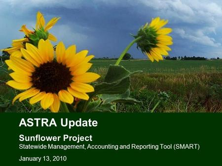 ASTRA Update Sunflower Project Statewide Management, Accounting and Reporting Tool (SMART) January 13, 2010.