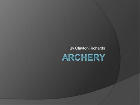 By Clayton Richards. Couple of things about Archery Archery is a sport of pull, hold, focus, and aim. You have a big target about 10 metres in front of.