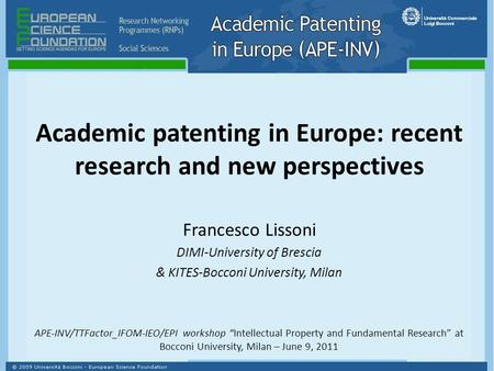 Academic patenting in Europe: recent research and new perspectives Francesco Lissoni DIMI-University of Brescia & KITES-Bocconi University, Milan APE-INV/TTFactor_IFOM-IEO/EPI.