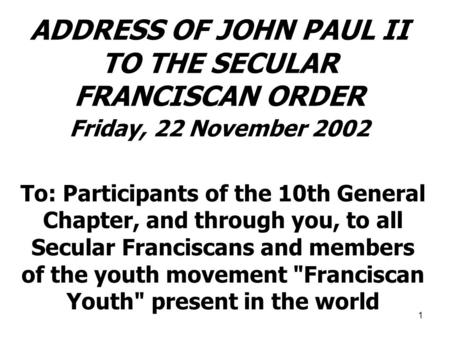 1 ADDRESS OF JOHN PAUL II TO THE SECULAR FRANCISCAN ORDER Friday, 22 November 2002 To: Participants of the 10th General Chapter, and through you, to all.