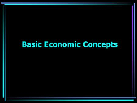 Basic Economic Concepts. OBJECTIVE: The student will become familiar with the following items: Economic Fundamentals –Scarcity –Choices –Basis of Benefits.