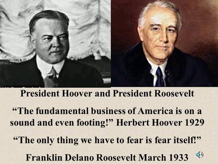 "President Hoover and President Roosevelt ""The fundamental business of America is on a sound and even footing!"" Herbert Hoover 1929 ""The only thing we."