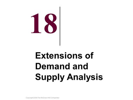 Copyright 2008 The McGraw-Hill Companies 18 Extensions of Demand and Supply Analysis.