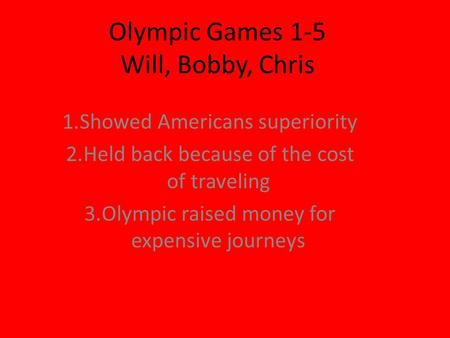 Olympic Games 1-5 Will, Bobby, Chris 1.Showed Americans superiority 2.Held back because of the cost of traveling 3.Olympic raised money for expensive journeys.