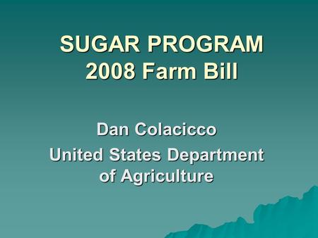 SUGAR PROGRAM 2008 Farm Bill Dan Colacicco United States Department of Agriculture.