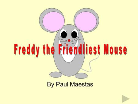 By Paul Maestas This is Freddy. He is a very friendly mouse. His brother, Max, is friendly, too. His sister, Mandy, is even friendlier, but Freddy, is.