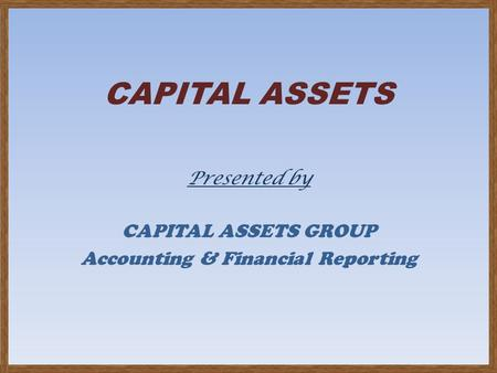CAPITAL ASSETS Presented by CAPITAL ASSETS GROUP Accounting & Financial Reporting.