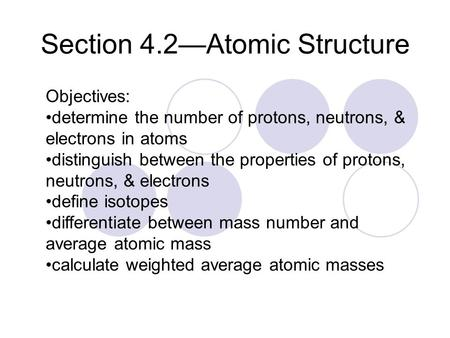 Section 4.2—Atomic Structure Objectives: determine the number of protons, neutrons, & electrons in atoms distinguish between the properties of protons,