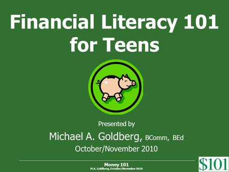 Money 101 M.A. Goldberg, October/November 2010 Financial Literacy 101 for Teens Presented by Michael A. Goldberg, BComm, BEd October/November 2010.