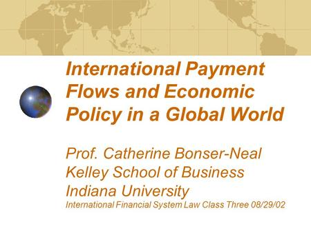 International Payment Flows and Economic Policy in a Global World Prof. Catherine Bonser-Neal Kelley School of Business Indiana University International.