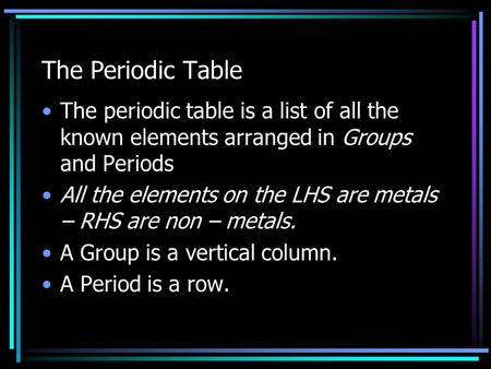 The Periodic Table The periodic table is a list of all the known elements arranged in Groups and Periods All the elements on the LHS are metals – RHS.