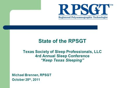 "State of the RPSGT Texas Society of Sleep Professionals, LLC 4rd Annual Sleep Conference ""Keep Texas Sleeping"" Michael Brennen, RPSGT October 28 th, 2011."