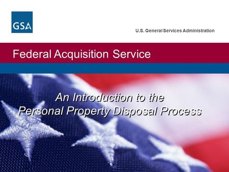 Federal Acquisition Service U.S. General Services Administration An Introduction to the Personal Property Disposal Process.