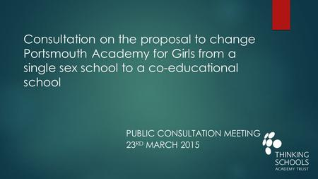 PUBLIC CONSULTATION MEETING 23 RD MARCH 2015 Consultation on the proposal to change Portsmouth Academy for Girls from a single sex school to a co-educational.