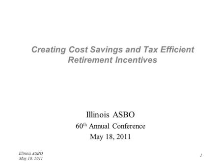 Illinois ASBO May 18. 2011 1 Creating Cost Savings and Tax Efficient Retirement Incentives Illinois ASBO 60 th Annual Conference May 18, 2011.