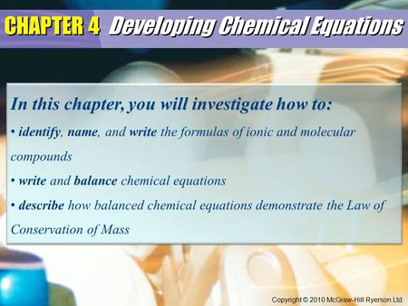 CHAPTER 4 Developing Chemical Equations In this chapter, you will investigate how to: identify, name, and write the formulas of ionic and molecular compounds.