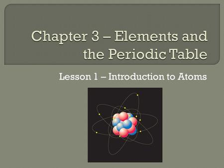Lesson 1 – Introduction to Atoms.  Atoms are made of even smaller particles called neutrons, protons, and electrons.  An atom consists of a nucleus.