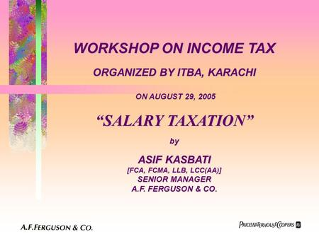"WORKSHOP ON INCOME TAX ORGANIZED BY ITBA, KARACHI ON AUGUST 29, 2005 ""SALARY TAXATION"" by ASIF KASBATI [FCA, FCMA, LLB, LCC(AA)] SENIOR MANAGER A.F. FERGUSON."
