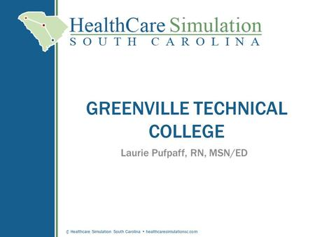© Healthcare Simulation South Carolina healthcaresimulationsc.com GREENVILLE TECHNICAL COLLEGE Laurie Pufpaff, RN, MSN/ED.