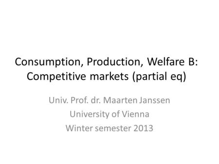Consumption, Production, Welfare B: Competitive markets (partial eq) Univ. Prof. dr. Maarten Janssen University of Vienna Winter semester 2013.