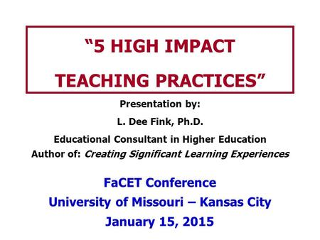 """5 HIGH IMPACT TEACHING PRACTICES"" Presentation by: L. Dee Fink, Ph.D. Educational Consultant in Higher Education Author of: Creating Significant Learning."