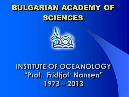 "BULGARIAN ACADEMY OF SCIENCES INSTITUTE OF OCEANOLOGY ""Prof. Fridtjof Nansen"" 1973 – 2013 INSTITUTE OF OCEANOLOGY ""Prof. Fridtjof Nansen"" 1973 – 2013 1."