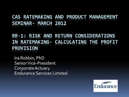 CAS Ratemaking and Product Management Seminar- March 2012 RR-1: Risk and Return Considerations in Ratemaking- Calculating the Profit Provision Ira Robbin,