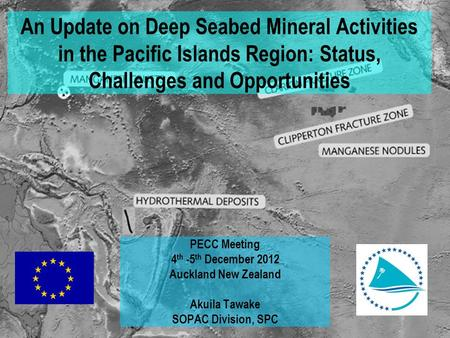 An Update on Deep Seabed Mineral Activities in the Pacific Islands Region: Status, Challenges and Opportunities PECC Meeting 4 th -5 th December 2012 Auckland.