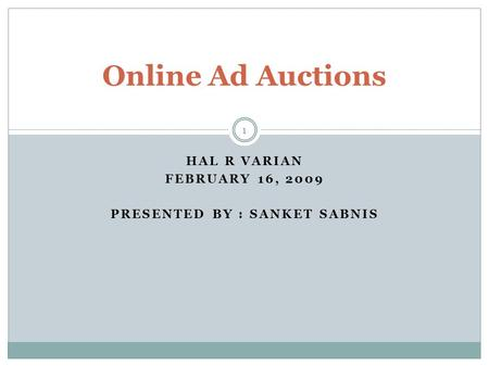 HAL R VARIAN FEBRUARY 16, 2009 PRESENTED BY : SANKET SABNIS Online Ad Auctions 1.