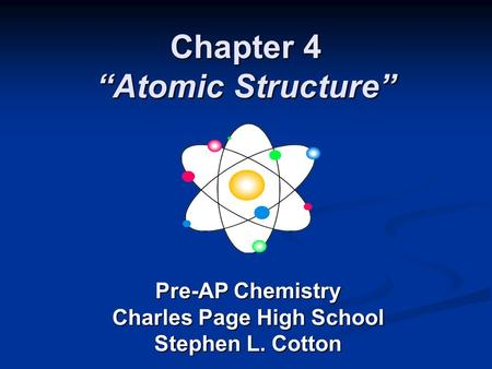 "Chapter 4 ""Atomic Structure"" Pre-AP Chemistry Charles Page High School Stephen L. Cotton."