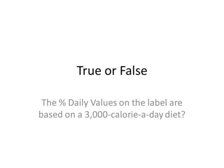 True or False The % Daily Values on the label are based on a 3,000-calorie-a-day diet?