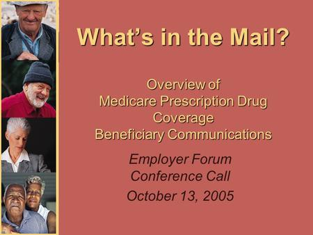 What's in the Mail? Overview of Medicare Prescription Drug Coverage Beneficiary Communications Employer Forum Conference Call October 13, 2005.