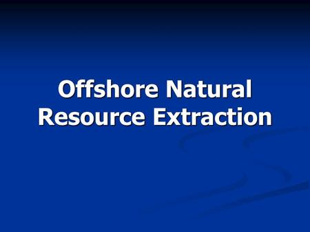 Offshore Natural Resource Extraction. Overview History History Exploration Exploration  Seismic surveys  Drill ships Platform models Platform models.
