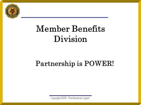 Copyright 2006 - The American Legion Member Benefits Division Partnership is POWER!