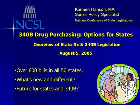 Karmen Hanson, MA Senior Policy Specialist National Conference of State Legislatures 340B Drug Purchasing: Options for States Overview of State Rx & 340B.