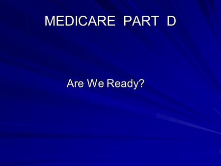 MEDICARE PART D Are We Ready? Are We Ready?. Medicare Part D Overview Medicare Part A and B covers individuals Age 65 and older Age 65 and older Those.
