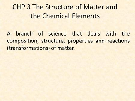 CHP 3 The Structure of Matter and the Chemical Elements A branch of science that deals with the composition, structure, properties and reactions (transformations)