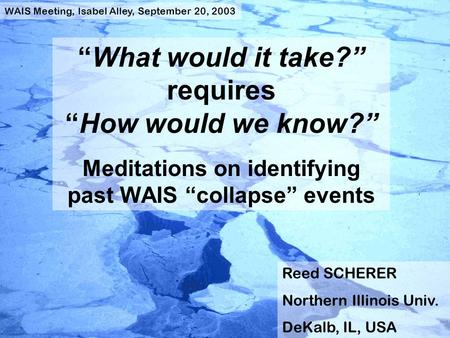 """What would it take?"" requires ""How would we know?"" Meditations on identifying past WAIS ""collapse"" events Reed SCHERER Northern Illinois Univ. DeKalb,"