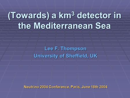 (Towards) a km 3 detector in the Mediterranean Sea Lee F. Thompson University of Sheffield, UK Neutrino 2004 Conference, Paris, June 18th 2004.