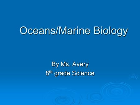 Oceans/Marine Biology By Ms. Avery 8 th grade Science.