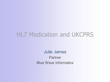 HL7 Medication and UKCPRS Julie James Partner Blue Wave Informatics.