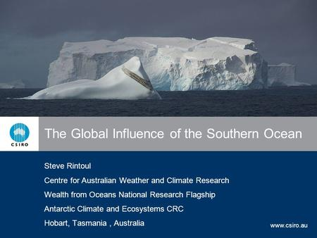 Www.csiro.au The Global Influence of the Southern Ocean Steve Rintoul Centre for Australian Weather and Climate Research Wealth from Oceans National Research.