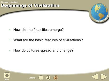 Chapter 1, Section How did the first cities emerge? What are the basic features of civilizations? How do cultures spread and change? Beginnings of Civilization.