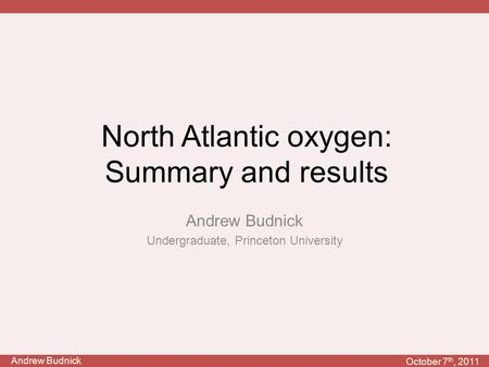 Andrew Budnick October 7 th, 2011 North Atlantic oxygen: Summary and results Andrew Budnick Undergraduate, Princeton University.