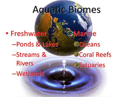 Aquatic Biomes Freshwater Freshwater – Ponds & Lakes – Streams & Rivers – Wetlands MarineOceans Coral Reefs Estuaries.