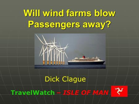 Will wind farms blow Passengers away? TravelWatch – ISLE OF MAN Dick Clague.