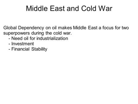 Middle East and Cold War Global Dependency on oil makes Middle East a focus for two superpowers during the cold war. - Need oil for industrialization -